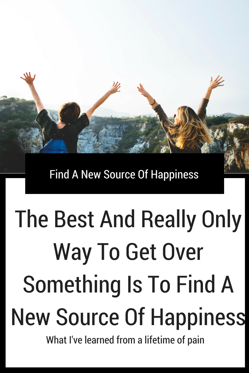 The Best And Really Only Way To Get Over Something Is To Find A New Source Of Happiness