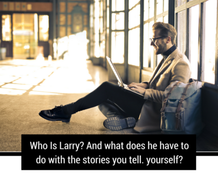 Who Is Larry? And what does he have to do with the stories you tell yourself?!