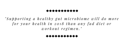 Supporting a healthy gut microbiome will do more for your health in 2018 than any fad diet or workout regimen.