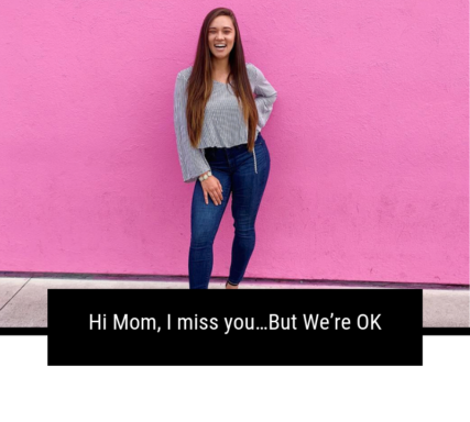 Hi Mom, I miss you…But We're OK