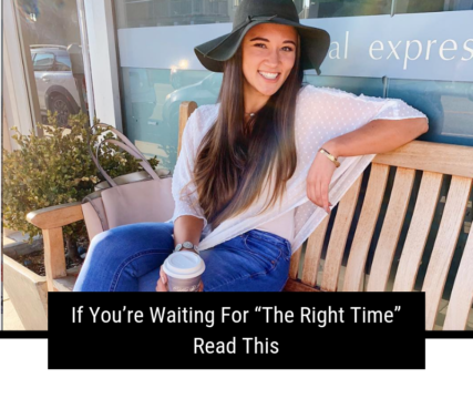 "If You're Waiting For ""The Right Time"" Read This"